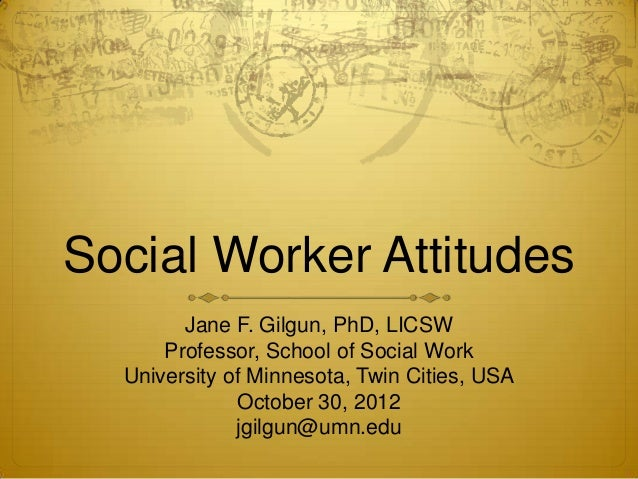 Social Worker Attitudes        Jane F. Gilgun, PhD, LICSW      Professor, School of Social Work  University of Minnesota, ...
