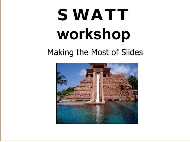 Making the Most of Slides SWATT workshop
