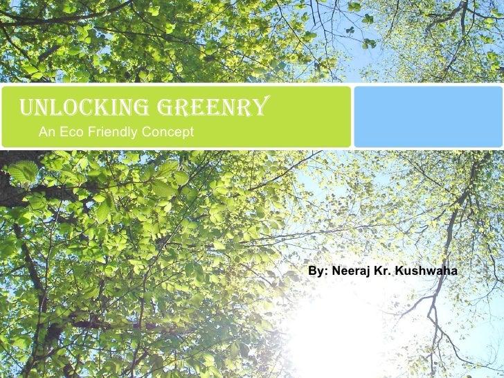 Unlocking greenry An Eco Friendly Concept By: Neeraj Kr. Kushwaha