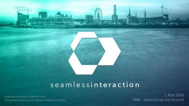 s e a m l e s s i n t e r a c t i o n 1. März 2016 SWB – Smart Home and beyond Seamless Interaction GmbH & Co. KG Software...
