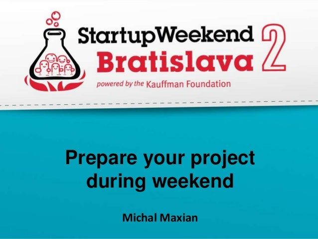 Prepare your project  during weekend      Michal Maxian