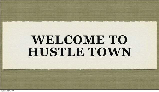 WELCOME TO                      HUSTLE TOWNFriday, March 1, 13