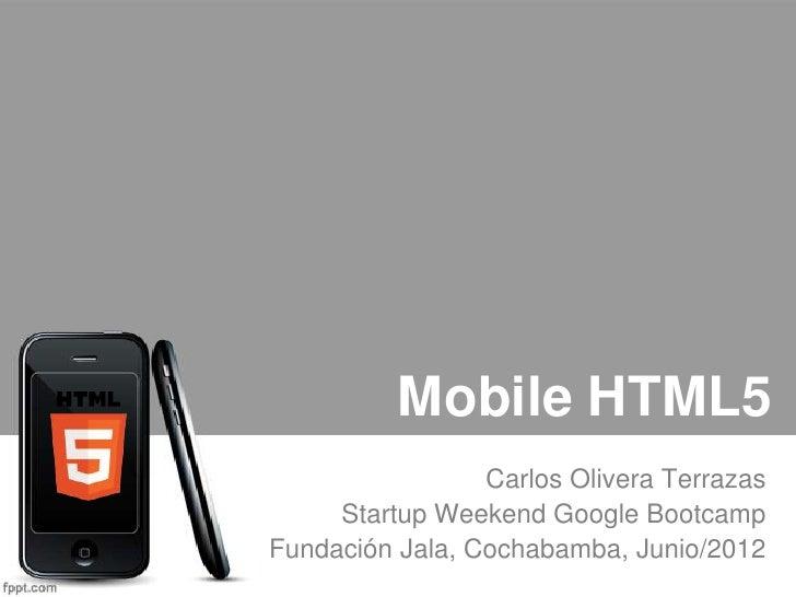Mobile HTML5                 Carlos Olivera Terrazas     Startup Weekend Google BootcampFundación Jala, Cochabamba, Junio/...