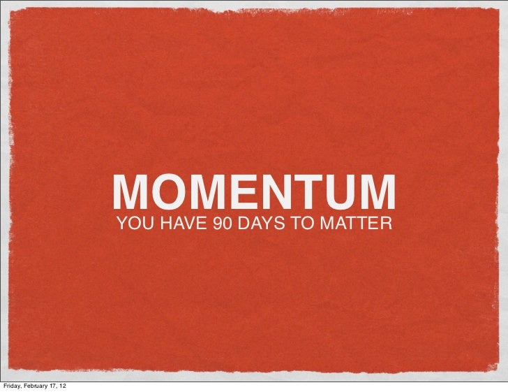 MOMENTUM                          YOU HAVE 90 DAYS TO MATTERFriday, February 17, 12