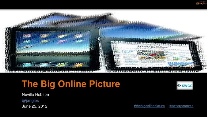 The Big Online PictureNeville Hobson@janglesJune 25, 2012            #thebigonlinepicture | #swcorpcomms