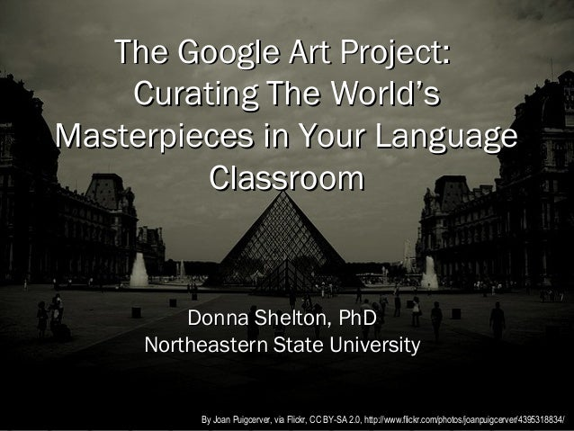 The Google Art Project:    Curating The World'sMasterpieces in Your Language         Classroom         Donna Shelton, PhD ...