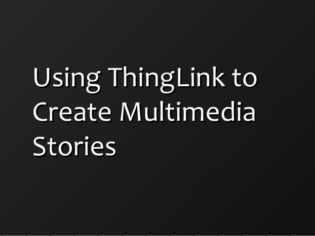 Using ThingLink toUsing ThingLink to Create MultimediaCreate Multimedia StoriesStories