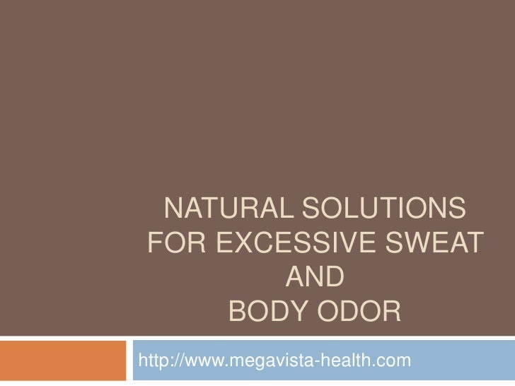 NATURAL SOLUTIONS FOR EXCESSIVE SWEAT         AND      BODY ODOR http://www.megavista-health.com