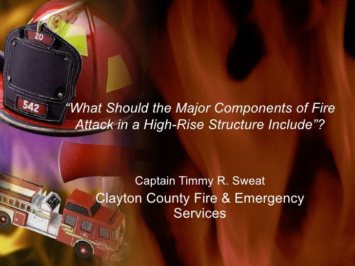 """ What Should the Major Components of Fire Attack in a High-Rise Structure Include""? Captain Timmy R. Sweat Clayton County..."