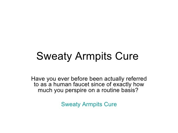 Sweaty Armpits Cure  Have you ever before been actually referred to as a human faucet since of exactly how much you perspi...
