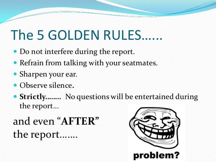 The 5 GOLDEN RULES…... Do not interfere during the report. Refrain from talking with your seatmates. Sharpen your ear....