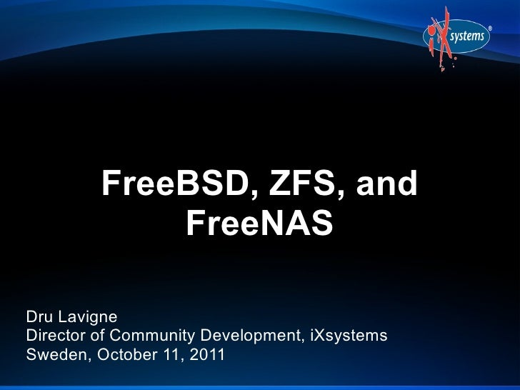 FreeBSD, ZFS, and             FreeNASDru LavigneDirector of Community Development, iXsystemsSweden, October 11, 2011