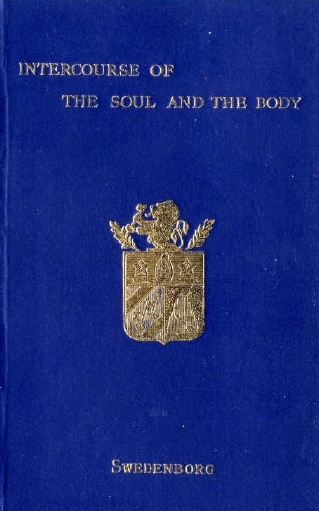 THE INTERCOURSE OF  THE SOUL AND THE BODY             FROM THE LATIN OF       EMANUELSWEDENBORG         THE SWEDENBORG SOC...