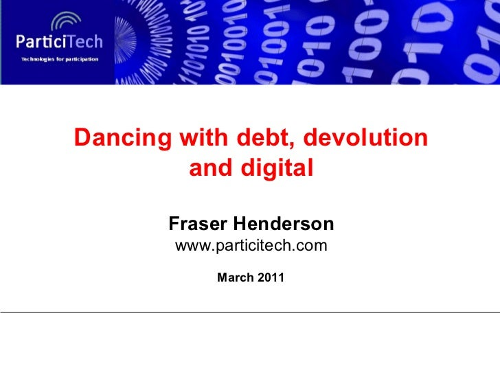 Dancing with debt, devolution and digital Fraser Henderson www.particitech.com March 2011