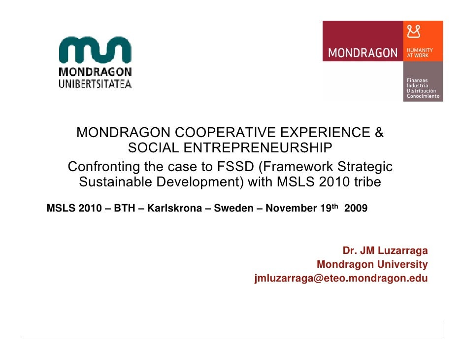 MONDRAGON COOPERATIVE EXPERIENCE &             SOCIAL ENTREPRENEURSHIP    Confronting the case to FSSD (Framework Strategi...