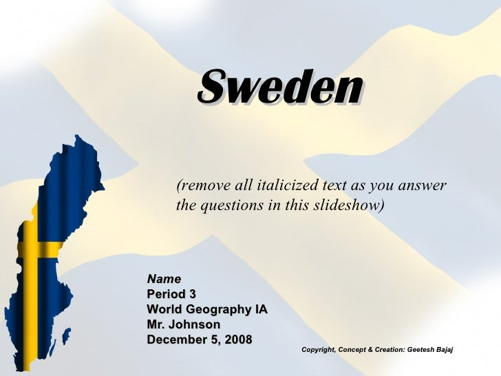 Sweden Name Period 3 World Geography IA Mr. Johnson December 5, 2008 (remove all italicized text as you answer the questio...