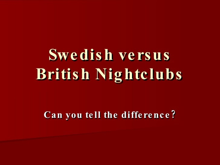Swedish versus British Nightclubs Can you tell the difference?