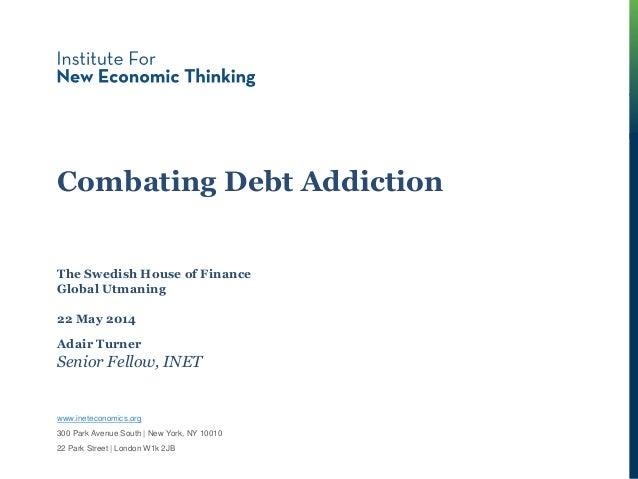 Combating Debt Addiction Adair Turner Senior Fellow, INET The Swedish House of Finance Global Utmaning 22 May 2014 www.ine...