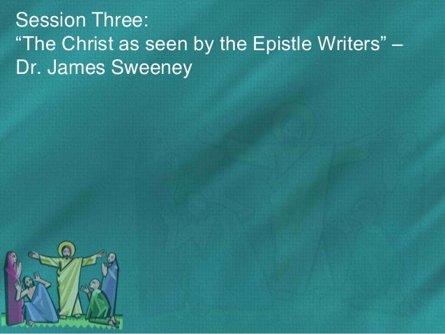 "Session Three: ""The Christ as seen by the Epistle Writers"" – Dr. James Sweeney"