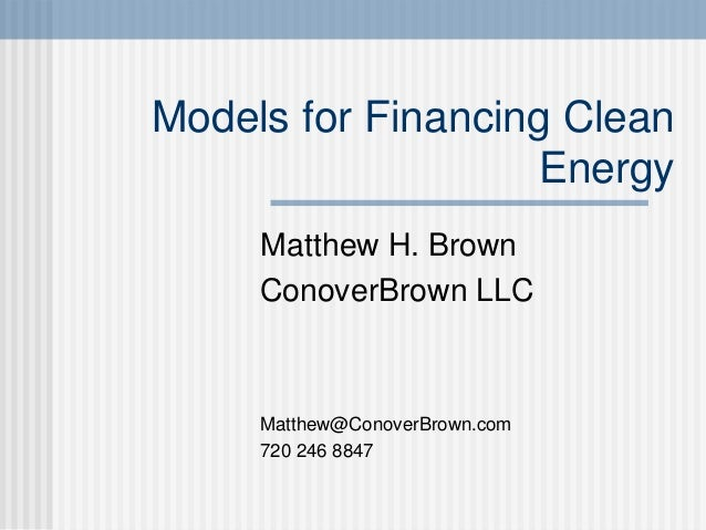 Models for Financing Clean Energy Matthew H. Brown ConoverBrown LLC Matthew@ConoverBrown.com 720 246 8847