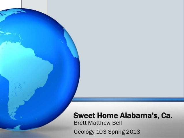 Sweet Home Alabamas, Ca.Brett Matthew BellGeology 103 Spring 2013