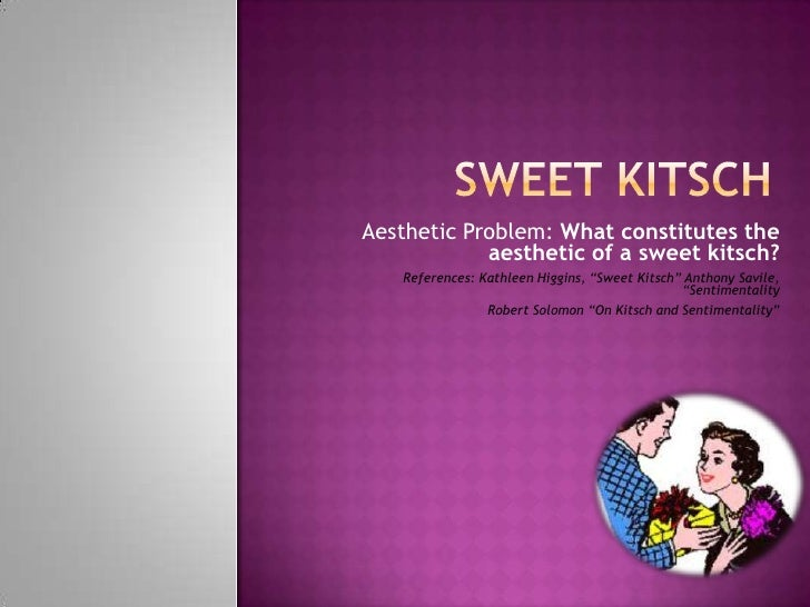 """Aesthetic Problem: What constitutes the            aesthetic of a sweet kitsch?   References: Kathleen Higgins, """"Sweet Kit..."""