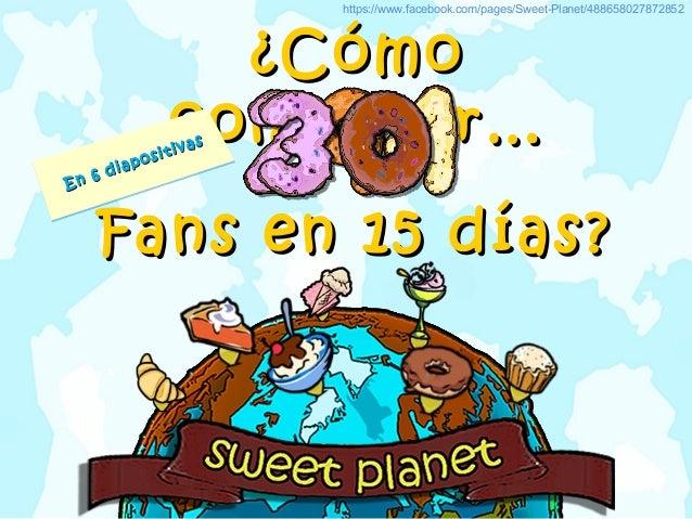¿Cómo¿Cómoconseguir…conseguir…Fans en 15 días?Fans en 15 días?https://www.facebook.com/pages/Sweet-Planet/488658027872852E...