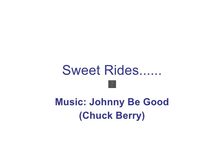 Sweet Rides...... Music: Johnny Be Good (Chuck Berry)