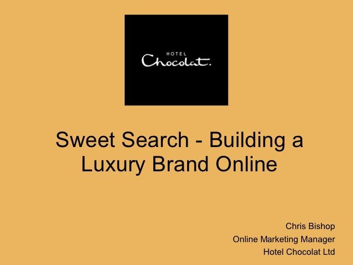 Sweet Search - Building a Luxury Brand Online Chris Bishop Online Marketing Manager Hotel Chocolat Ltd