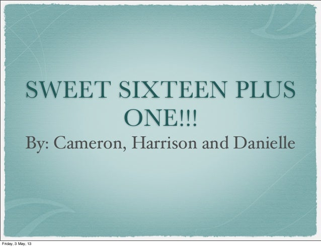 SWEET SIXTEEN PLUSONE!!!By: Cameron, Harrison and DanielleFriday, 3 May, 13