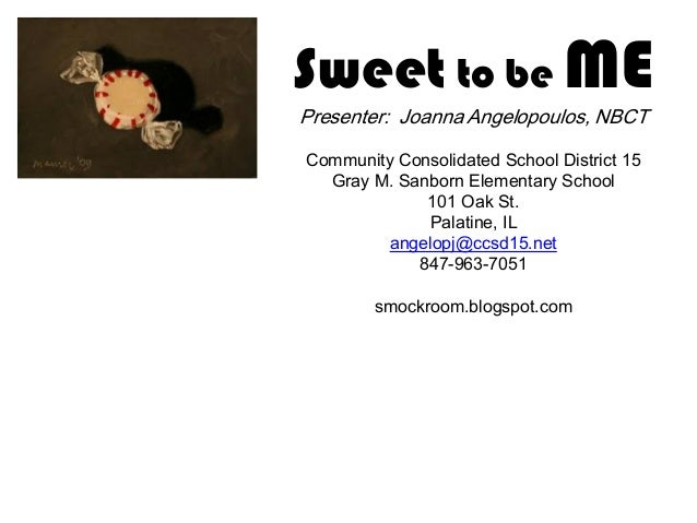 Sweet to be ME Presenter: Joanna Angelopoulos, NBCT Community Consolidated School District 15 Gray M. Sanborn Elementary S...