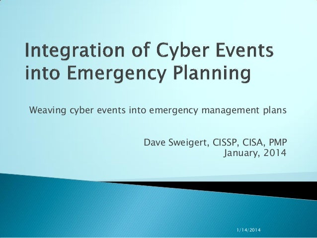 Weaving cyber events into emergency management plans Dave Sweigert, CISSP, CISA, PMP January, 2014  1/14/2014