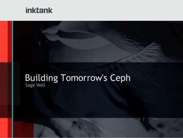 Building Tomorrow's Ceph Sage Weil