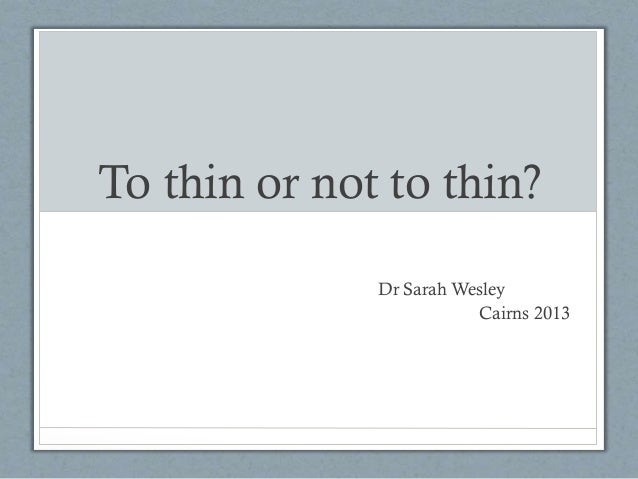 To thin or not to thin? Dr Sarah Wesley Cairns 2013