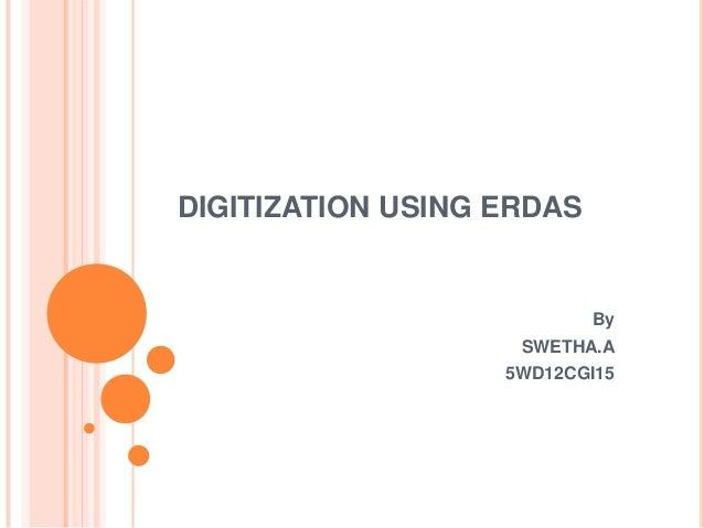 DIGITIZATION USING ERDAS  By SWETHA.A 5WD12CGI15