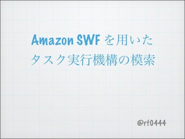 Amazon SWF を用いた タスク実行機構の模索 ! @rf0444