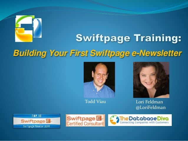Building Your First Swiftpage e-Newsletter Todd Viau Lori Feldman @LoriFeldman