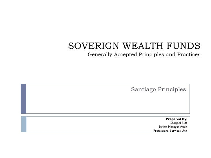 SOVERIGN WEALTH FUNDS Generally Accepted Principles and Practices Santiago Principles Prepared By: Sharjeel Butt Senior Ma...