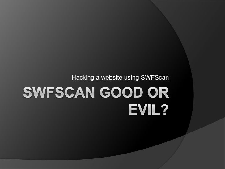 SWFScangoodorevil?<br />Hacking a website usingSWFScan<br />
