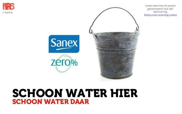 < home  SCHOON WATER HIER SCHOON WATER DAAR  Sanex werd met dit project genomineerd voor een Sponsorring. Bekijk onze inze...