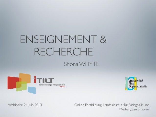 ENSEIGNEMENT & RECHERCHE Shona WHYTE Webinaire 24 juin 2013 Online Fortbildung, Landesinstitut für Pädagogik und Medien, S...