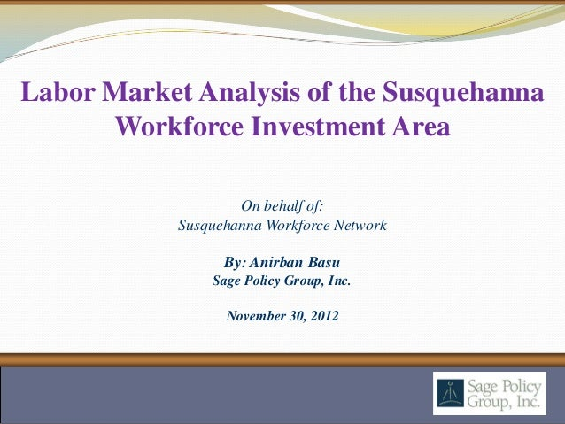 Labor Market Analysis of the Susquehanna      Workforce Investment Area                    On behalf of:            Susque...