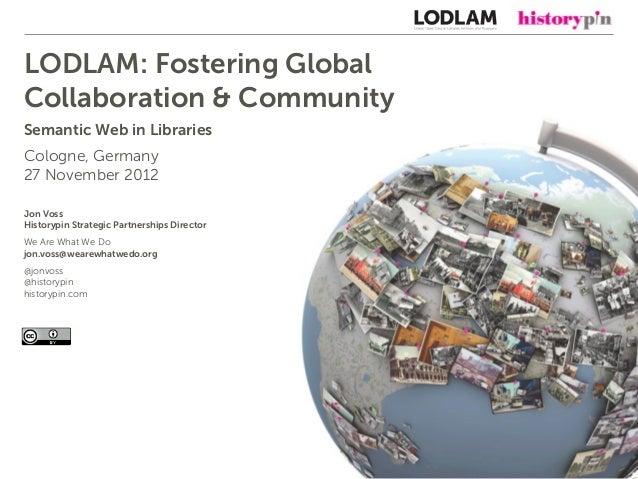 LODLAM: Fostering GlobalCollaboration & CommunitySemantic Web in LibrariesCologne, Germany27 November 2012Jon VossHistoryp...