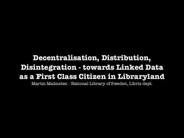 Decentralisation, Distribution, Disintegration - towards Linked Data as a First Class Citizen in Libraryland Martin Malmst...