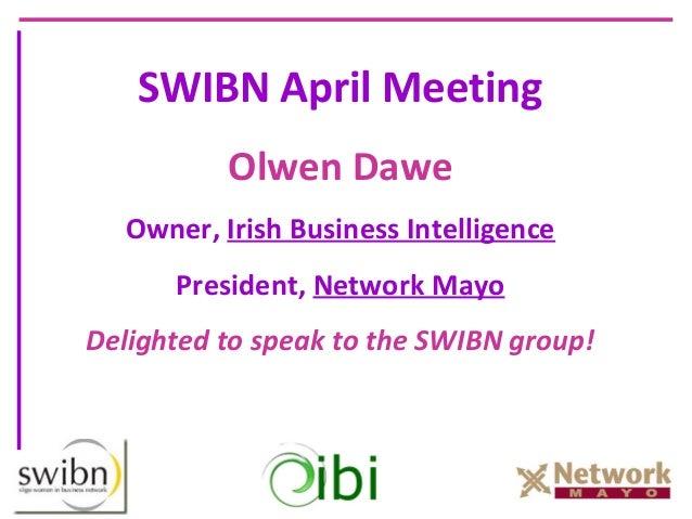 SWIBN April Meeting          Olwen Dawe  Owner, Irish Business Intelligence      President, Network MayoDelighted to speak...