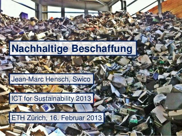 Nachhaltige BeschaffungJean-Marc Hensch, SwicoICT for Sustainability 2013ETH Zürich, 16. Februar 2013