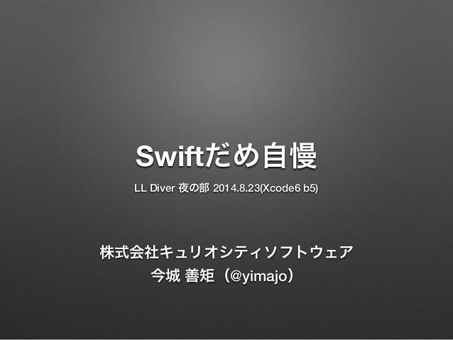 Swiftだめ自慢 LL Diver 夜の部 2014.8.23(Xcode6 b5) 株式会社キュリオシティソフトウェア 今城 善矩(@yimajo)