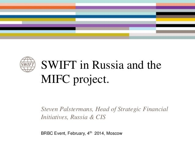 SWIFT in Russia and the MIFC project. Steven Palstermans, Head of Strategic Financial Initiatives, Russia & CIS BRBC Event...