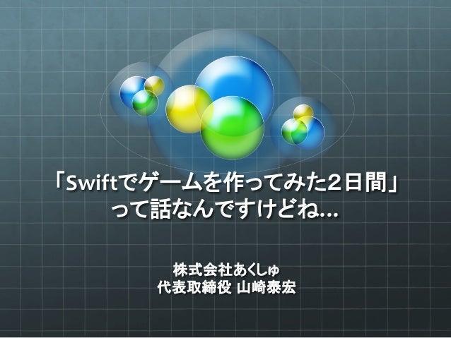 「Swiftでゲームを作ってみた2日間」   って話なんですけどね… 株式会社あくしゅ   代表取締役 山崎泰宏