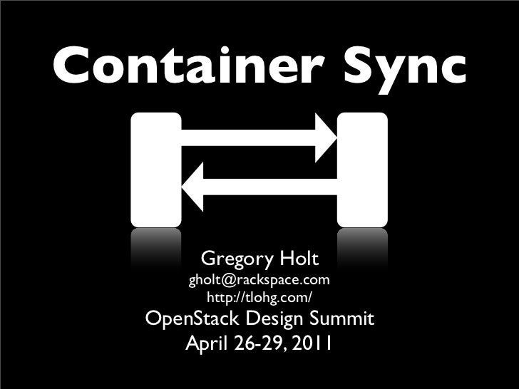 Container Sync        Gregory Holt       gholt@rackspace.com         http://tlohg.com/   OpenStack Design Summit      Apri...